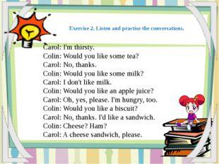 Carol: I'm thirsty. Colin: Would you like some tea? Carol: No, thanks. Colin:
