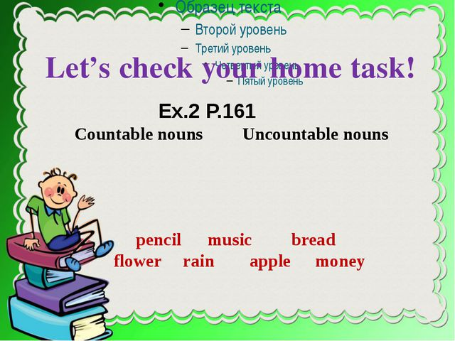Let's check your home task! Ex.2 P.161 Countable nouns Uncountable nouns pen...