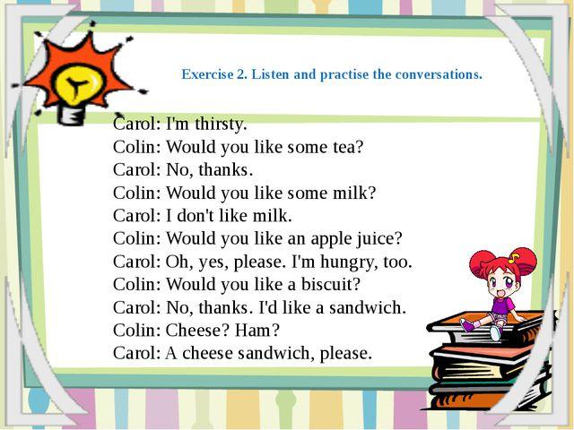 Carol: I'm thirsty. Colin: Would you like some tea? Carol: No, thanks. Colin:...