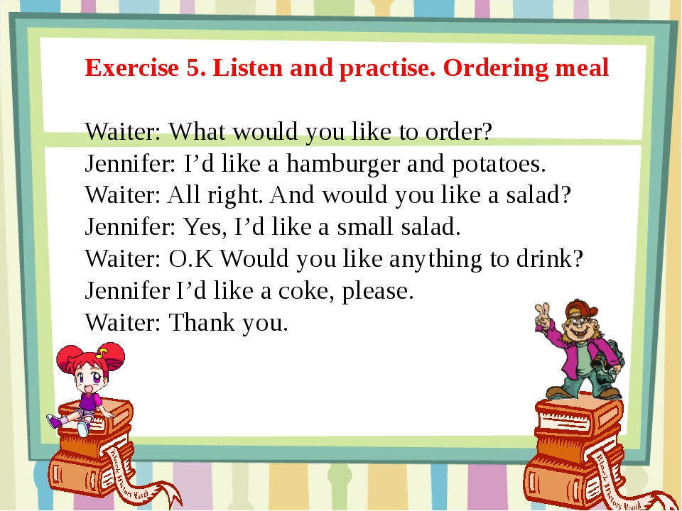 Exercise 5. Listen and practise. Ordering meal Waiter: What would you like to...