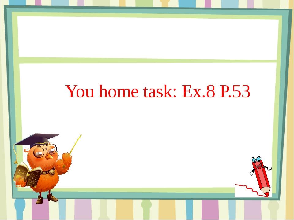 You home task: Ex.8 P.53 You home task: Ex.8 P.53