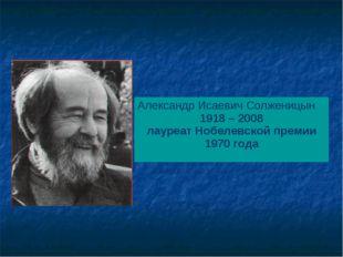 Александр Исаевич Солженицын 1918 – 2008 лауреат Нобелевской премии 1970 года