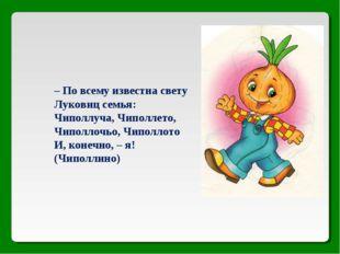 – По всему известна свету Луковиц семья: Чиполлуча, Чиполлето, Чиполлочьо, Чи