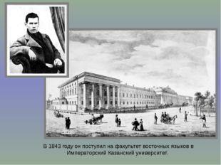 В 1843 году он поступил на факультет восточных языков в Императорский Казанск