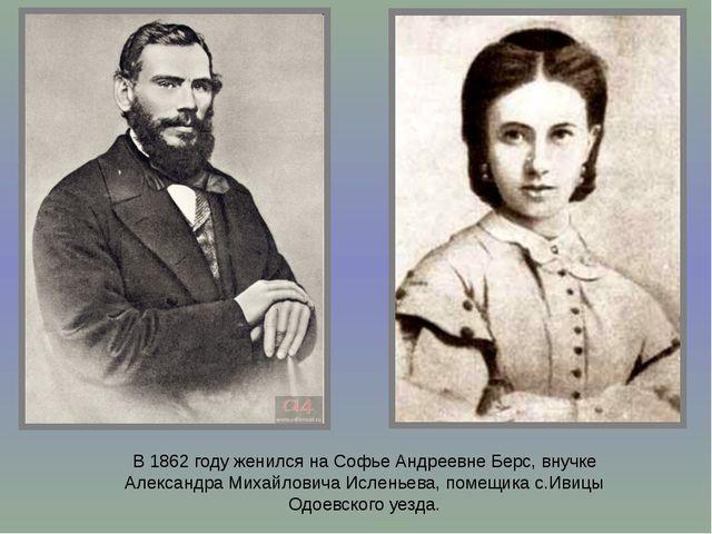 В 1862 году женился на Софье Андреевне Берс, внучке Александра Михайловича Ис...