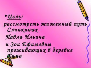 Цель: рассмотреть жизненный путь Слинкиных Павла Ильича и Зои Ефимовны прожив