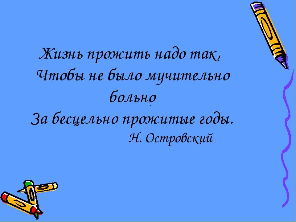 . Жизнь прожить надо так, Чтобы не было мучительно больно За бесцельно прожи...