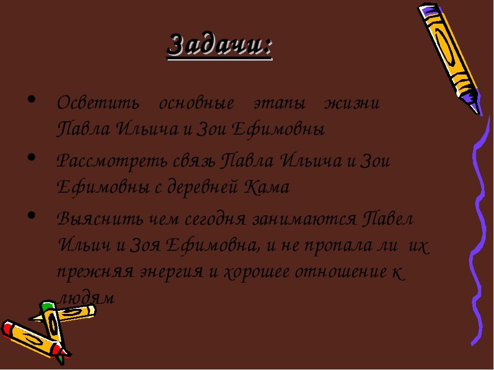 Задачи: Осветить основные этапы жизни Павла Ильича и Зои Ефимовны Рассмотреть...