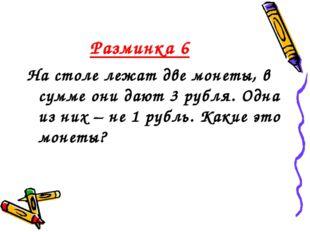 Разминка 6 На столе лежат две монеты, в сумме они дают 3 рубля. Одна из них –