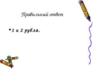 Правильный ответ 1 и 2 рубля.
