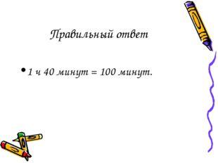 Правильный ответ 1 ч 40 минут = 100 минут.