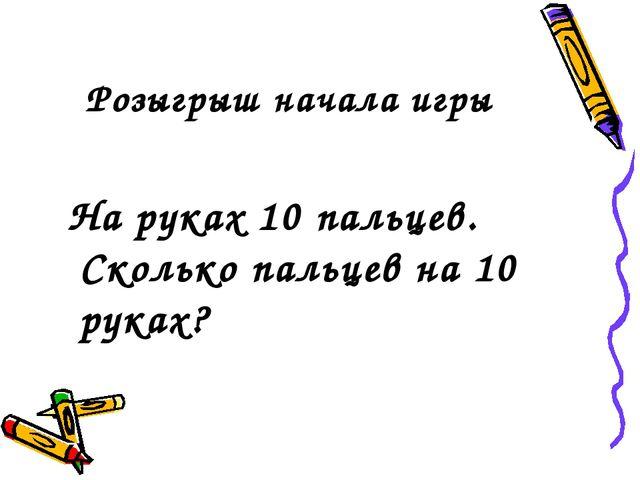 Розыгрыш начала игры На руках 10 пальцев. Сколько пальцев на 10 руках?