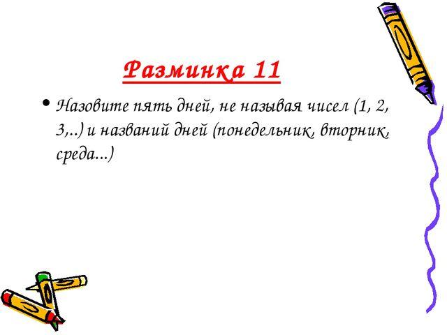 Разминка 11 Назовите пять дней, не называя чисел (1, 2, 3,..) и названий дней...