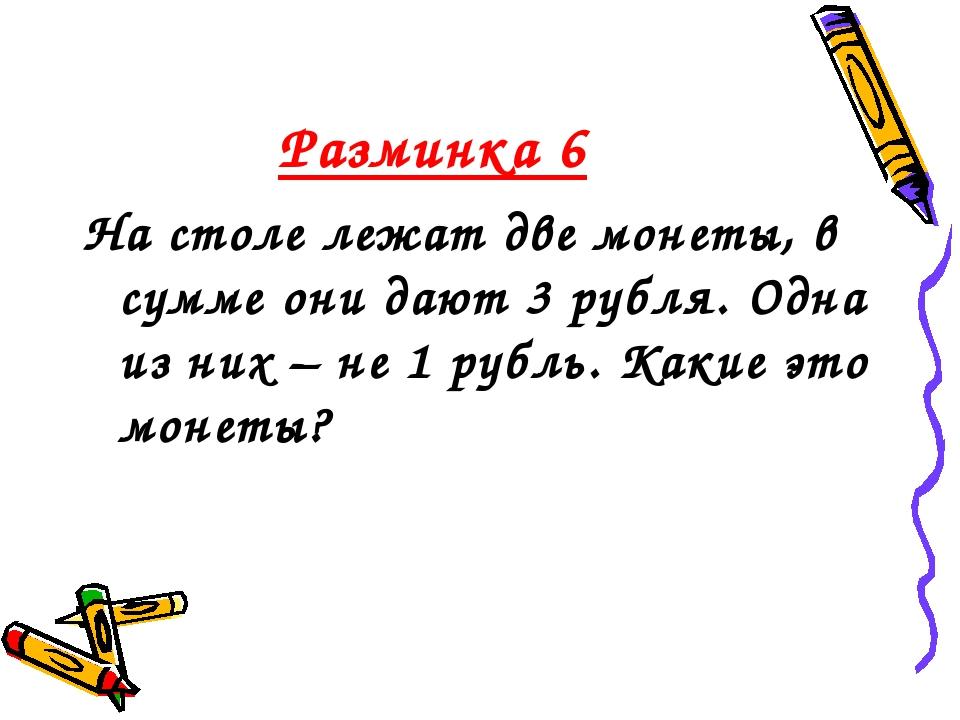 Разминка 6 На столе лежат две монеты, в сумме они дают 3 рубля. Одна из них –...