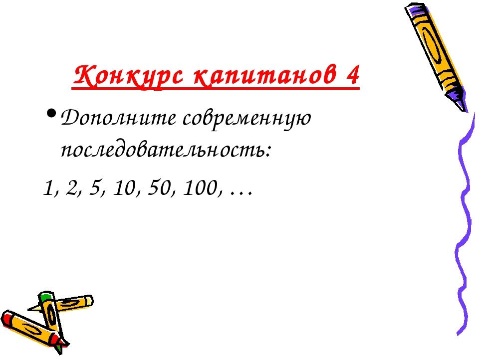 Конкурс капитанов 4 Дополните современную последовательность: 1, 2, 5, 10, 50...