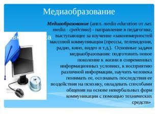Медиаобразование Медиаобразование (англ. media education от лат. media - сред