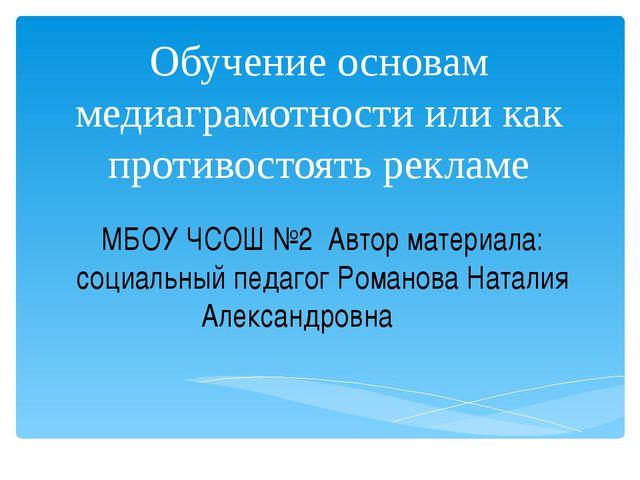 Обучение основам медиаграмотности или как противостоять рекламе МБОУ ЧСОШ №2...