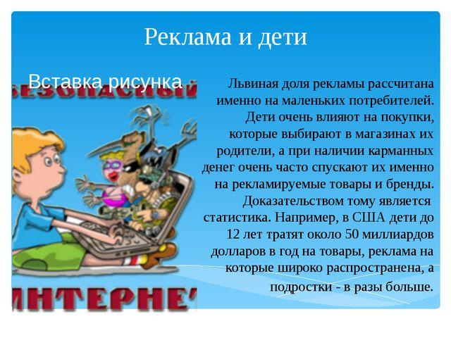 Реклама и дети Львиная доля рекламы рассчитана именно на маленьких потребител...