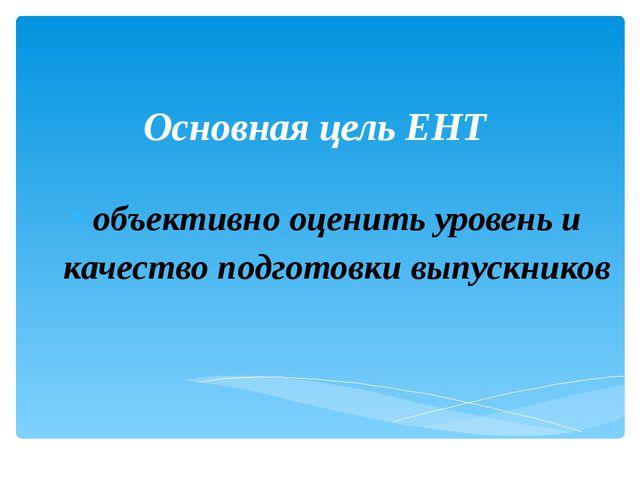 Основная цель ЕНТ объективно оценить уровень и качество подготовки выпускников