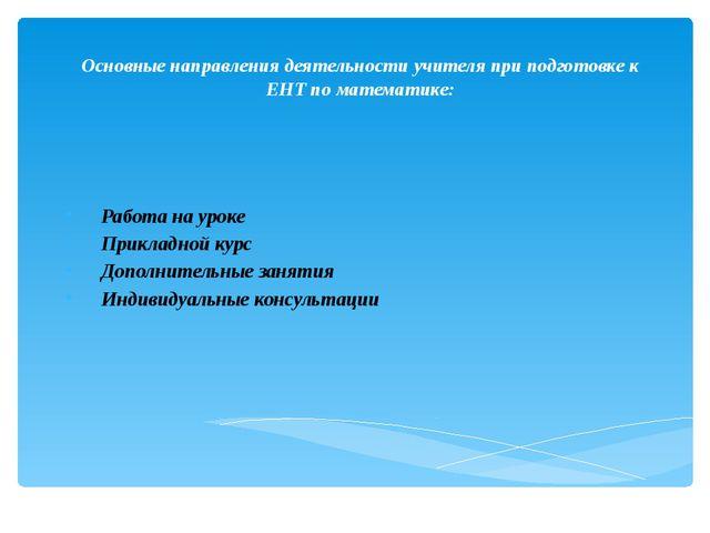 Основные направления деятельности учителя при подготовке к ЕНТ по математике:...
