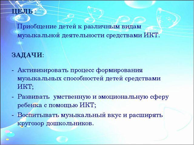 ЦЕЛЬ : Приобщение детей к различным видам музыкальной деятельности средствами...