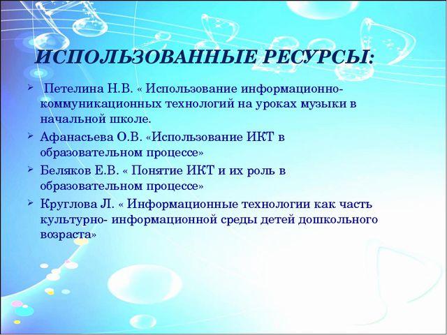 ИСПОЛЬЗОВАННЫЕ РЕСУРСЫ: Петелина Н.В. « Использование информационно-коммуника...