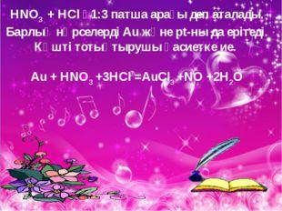 HNO3 + HCl  1:3 патша арағы деп аталады. Барлық нәрселерді Аu және pt-ны да