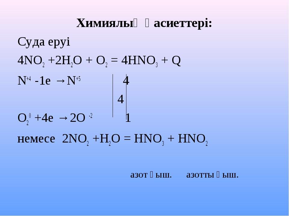 Химиялық қасиеттері: Суда еруі 4NO2 +2H2O + O2 = 4HNO3 + Q N+4 -1e →N+5 4 4 O...