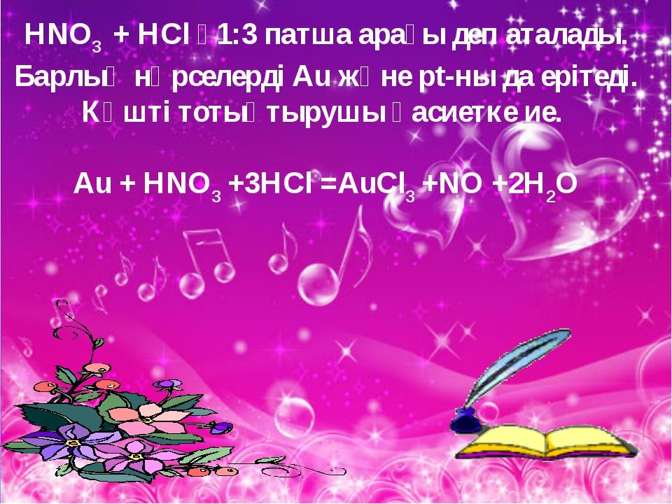 HNO3 + HCl  1:3 патша арағы деп аталады. Барлық нәрселерді Аu және pt-ны да...