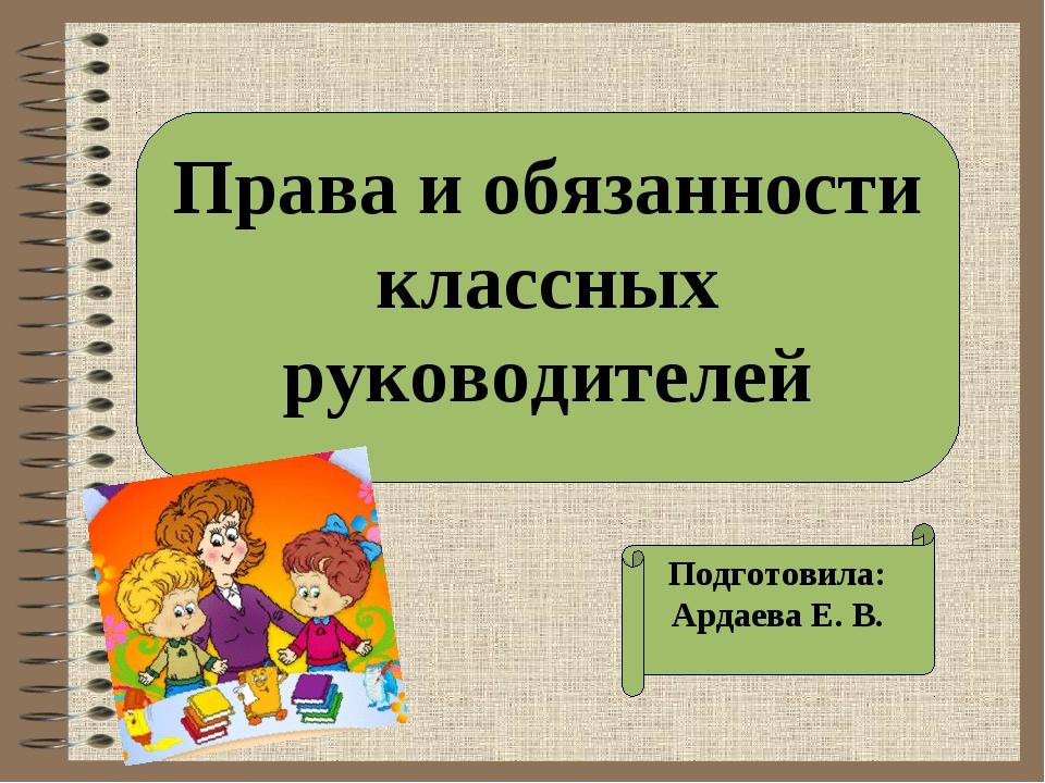Права и обязанности классных руководителей Подготовила: Ардаева Е. В.