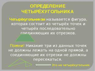 ОПРЕДЕЛЕНИЕ ЧЕТЫРЁХУГОЛЬНИКА Четырёхугольником называется фигура, которая сос