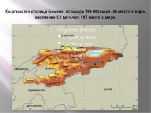 Кыргызстан столица Бишкек, площадь 199 900км.кв. 86 место в мире, население 5
