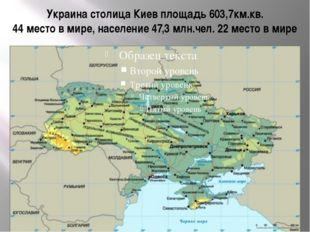 Украина столица Киев площадь 603,7км.кв. 44 место в мире, население 47,3 млн.
