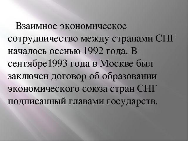 Взаимное экономическое сотрудничество между странами СНГ началось осенью 199...