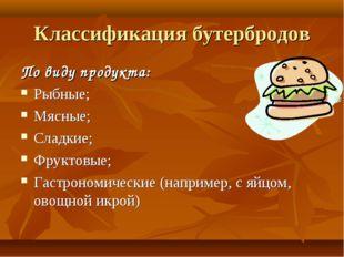 Классификация бутербродов По виду продукта: Рыбные; Мясные; Сладкие; Фруктовы