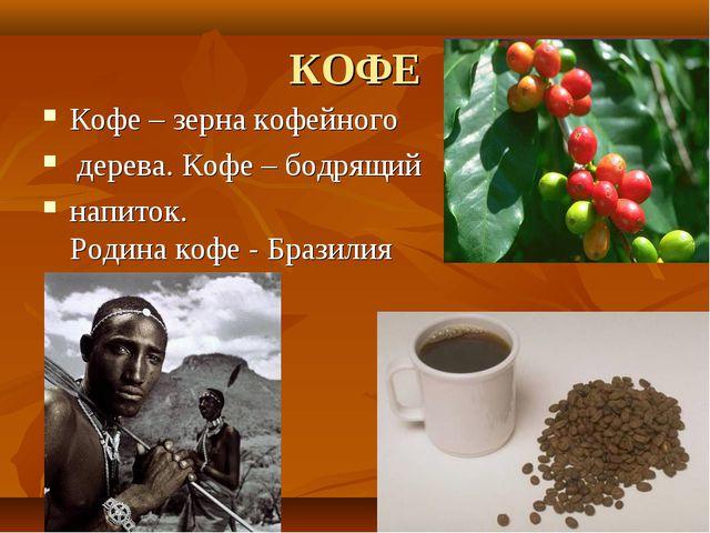КОФЕ Кофе – зерна кофейного дерева. Кофе – бодрящий напиток. Родина кофе - Бр...
