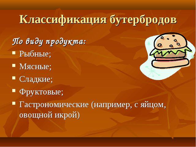 Классификация бутербродов По виду продукта: Рыбные; Мясные; Сладкие; Фруктовы...