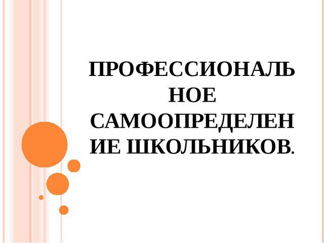 ПРОФЕССИОНАЛЬНОЕ САМООПРЕДЕЛЕНИЕ ШКОЛЬНИКОВ.