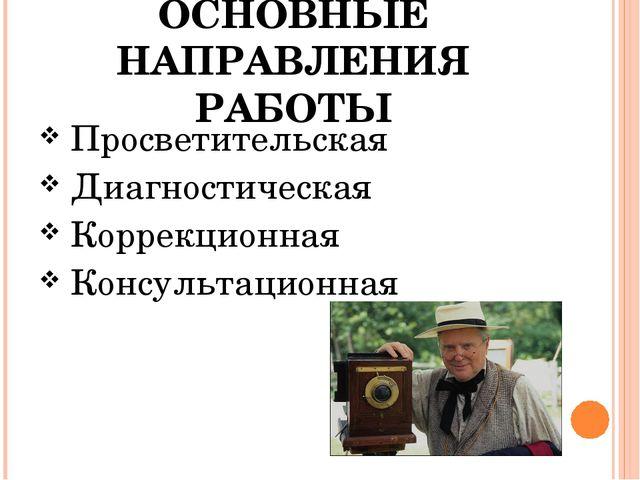 ОСНОВНЫЕ НАПРАВЛЕНИЯ РАБОТЫ Просветительская Диагностическая Коррекционная Ко...