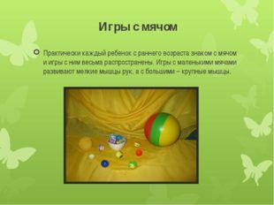 Игры с мячом Практически каждый ребенок с раннего возраста знаком с мячом и и