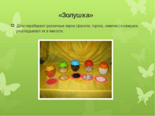 «Золушка» Дети перебирают различные зерна (фасоли, гороха, семечек) и камушки