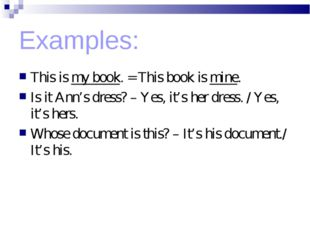 Examples: This is my book. = This book is mine. Is it Ann's dress? – Yes, it'