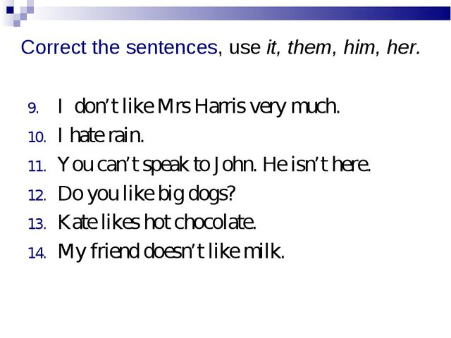 Correct the sentences, use it, them, him, her. I don't like Mrs Harris very m...