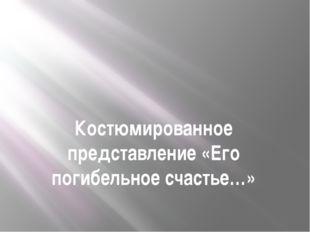 Костюмированное представление «Его погибельное счастье…»
