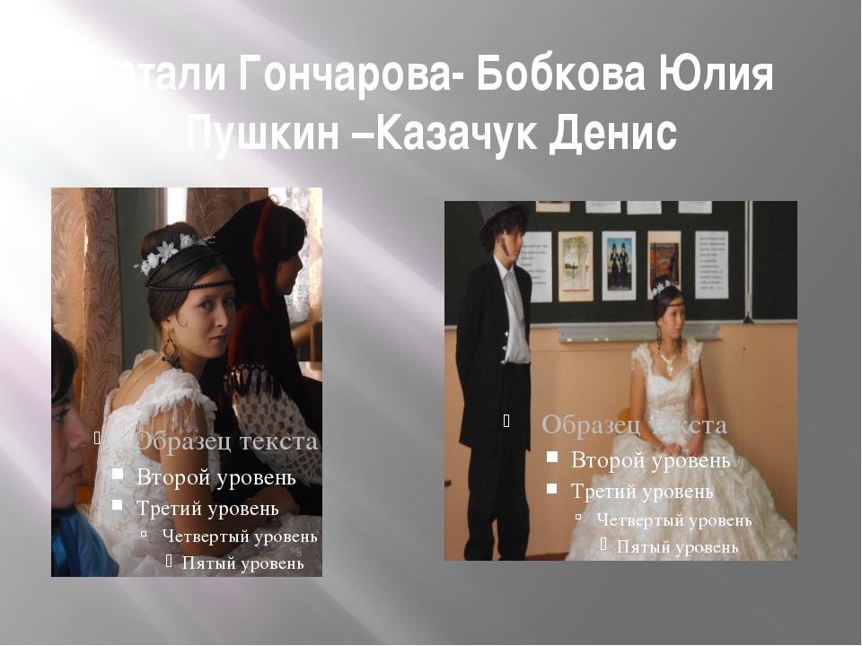 Натали Гончарова- Бобкова Юлия Пушкин –Казачук Денис