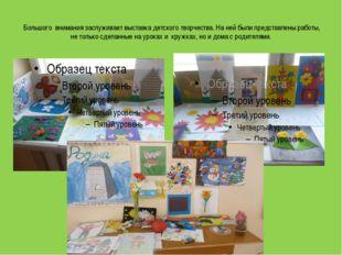 Большого внимания заслуживает выставка детского творчества.На ней были пре