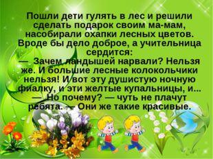 Пошли дети гулять в лес и решили сделать подарок своим мамам, насобирали оха