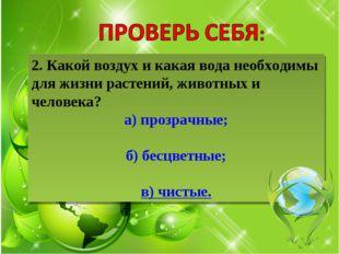 2. Какой воздух и какая вода необходимы для жизни растений, животных и челове