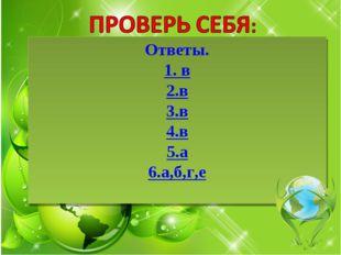 Ответы. 1. в 2.в 3.в 4.в 5.а 6.а,б,г,е