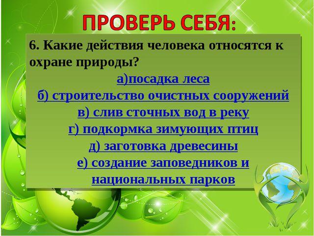 6. Какие действия человека относятся к охране природы? а)посадка леса б) стро...